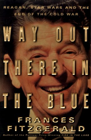 Way Out There in the Blue: Reagan, Star Wars and the End of the Cold War, Frances FitzGerald