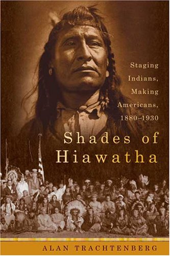 Shades of Hiawatha: Staging Indians, Making Americans, 1880-1930, Alan Trachtenberg