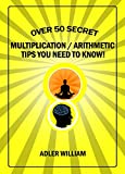 Over 50 Secret Multiplication / Arithmetic Tips You Need To Know!: Speed Mathematics, Fast, Rapid, Quick, Mental Math, and Vedic Mathematics for Kids, or Adults; Made Easy, and Simple