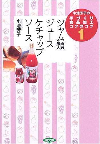 小池芳子の手づくり食品加工コツのコツ〈1〉ジャム類・ジュース・ケチャップ・ソース (小池芳子の手づくり食品加工コツのコツ 1)
