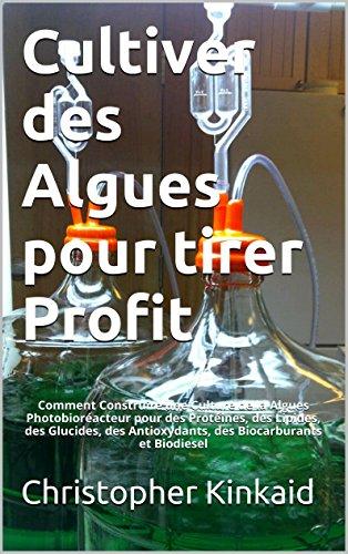 Couverture du livre Cultiver des Algues pour tirer Profit: Comment Construire une Culture de la Algues Photobioréacteur pour des Protéines, des Lipides, des Glucides, des Antioxydants, des Biocarburants et Biodiesel