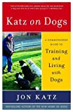 Katz on Dogs: A Commonsense Guide to Training and Living with Dogs (0812974344) by Katz, Jon