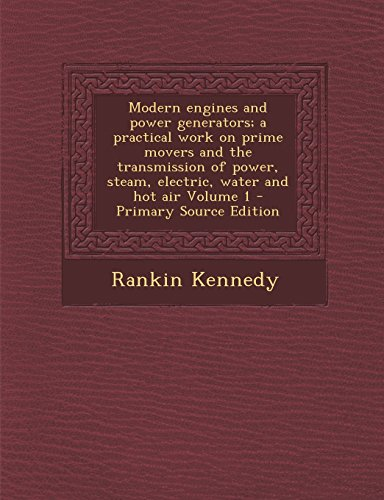 Modern Engines And Power Generators; A Practical Work On Prime Movers And The Transmission Of Power, Steam, Electric, Water And Hot Air Volume 1 - Pri