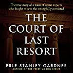 The Court of Last Resort: The True Story of a Team of Crime Experts Who Fought to Save the Wrongfully Convicted   Erle Stanley Gardner