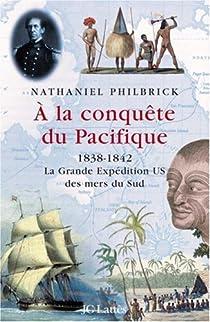 A la conqu�te du Pacifique : 1838-1842, la Grande Exp�dition U.S. des mers du Sud par Philbrick