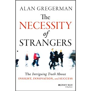 The Necessity of Strangers: The Intriguing Truth About Insight, Innovation, and Success | [Alan Gregerman]
