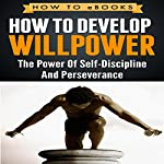 How to Develop Willpower: The Power of Self-Discipline and Perseverance |  How To eBooks