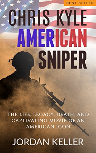 Free Kindle Book : Chris Kyle, American Sniper: The Life, Legacy, Death, and Captivating Movie of an American Icon ((Navy SEAL, US Army, Iraq, Syria))