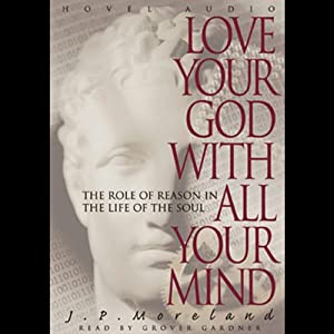 Love Your God with All Your Mind: The Role of Reason in the Life of the Soul | [J. P. Moreland]
