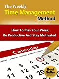 The Weekly Time Management Method - How To Plan Your Week, Be Productive And Stay Motivated (Life Mastery Series)