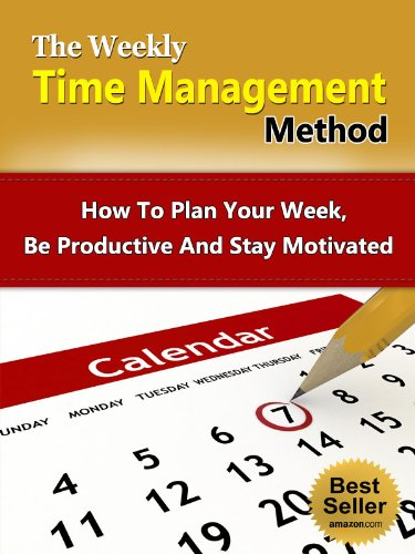 The Weekly Time Management Method - How To Plan Your Week, Be Productive And Stay Motivated (Productivity, Motivation, Weekly Planning)