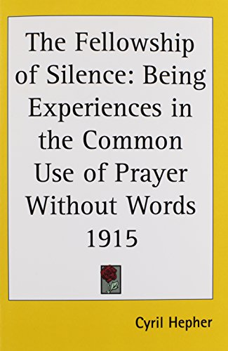 The Fellowship of Silence: Being Experiences in the Common Use of Prayer Without Words 1915