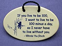 If you live to be 100, I want to live to be 100 minus a day so I never have to live without you-Winnie the Pooh. Mountain Meadows ceramic plaques and wall signs with sayings and quotes about love and friendship. Made by Mountain Meadows in the USA. from M
