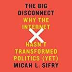The Big Disconnect: Why the Internet Hasn't Transformed Politics (Yet) | Micah L. Sifry