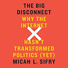 The Big Disconnect: Why the Internet Hasn't Transformed Politics (Yet) (       UNABRIDGED) by Micah L. Sifry Narrated by Stephen McLaughlin