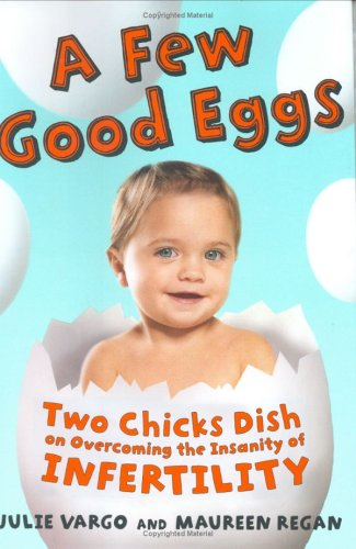 A Few Good Eggs: Two Chicks Dish on Overcoming the Insanity of Infertility, Julie Vargo, Maureen Regan