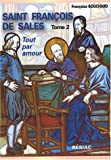 Saint Franois de Sales, Quand le coeur de Dieu fait chanter la vie : Tome 2, Tout par amour