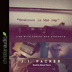 Weakness Is the Way: Life with Christ Our Strength | [J. I. Packer]