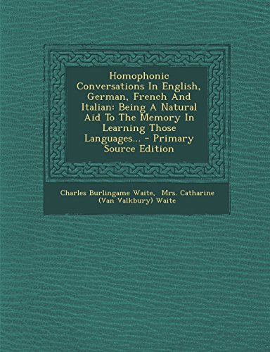 Homophonic Conversations in English, German, French and Italian: Being a Natural Aid to the Memory in Learning Those Languages... - Primary Source EDI