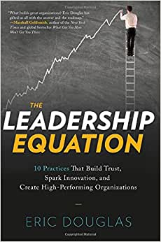 The Leadership Equation: 10 Practices That Build Trust, Spark Innovation, And Create High Performing Organizations