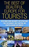 The Best of Beautiful Europe for Tourists: The Ultimate Guide for Europes Top Attractions, Finest Restaurants, Great Shopping, and Beautiful Beaches for ... Travel Guide, Travel Books, Travel Tips)