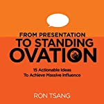 From Presentation to Standing Ovation: 15 Actionable Ideas to Achieve Massive Influence | Ron Tsang