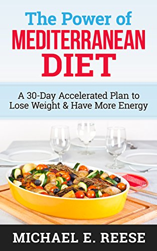 The Power of Mediterranean Diet: A 30-Day Accelerated Plan to Lose Weight & Have More Energy by Michael E. Reese