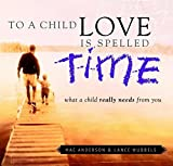 To a Child Love Is Spelled Time: What a Child Really Needs from You