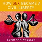 How Sex Became a Civil Liberty | Leigh Ann Wheeler