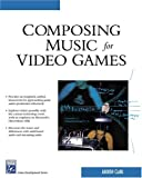 Composing Music for Video Games (Game Development Series) (1584503629) by Andrew Clark