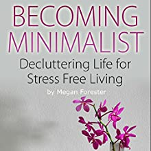 Becoming Minimalist: Decluttering Life for Stress Free Living (       UNABRIDGED) by Megan Forester Narrated by Kelly Rhodes