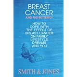 Breast Cancer. And The Butterfly. How To Cope With The Effects Of Breast Cancer On Family, Lifestyle, Dreams and you.,
