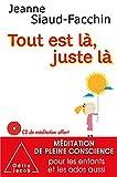 Tout est là, juste là: Méditation de pleine conscience pour les enfants et les ados aussi...