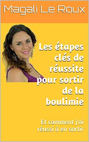 Les étapes clés de réussite pour sortir de la boulimie: Et comment j'ai réussi à en sortir (French Edition)