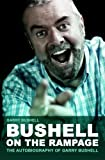 Bushell on the Rampage: The Autobiography of Garry Bushell