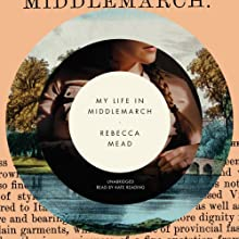 My Life in Middlemarch (       UNABRIDGED) by Rebecca Mead Narrated by Kate Reading