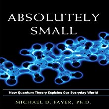 Absolutely Small: How Quantum Theory Explains Our Everyday World Audiobook by Michael D. Fayer Narrated by Scott Peterson