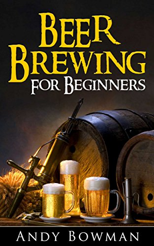 Beer Brewing For Beginners by Andy Bowman