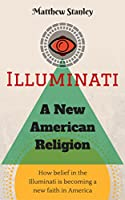 Illuminati - A New American Religion: How belief in the Illuminati is becoming a new faith in America