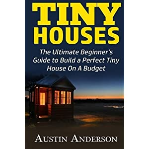 Tiny Houses: The Ultimate Beginner's Guide to Build a Perfect Tiny House On A Budget