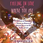 Falling in Love with Where You Are: A Year of Prose and Poetry on Radically Opening up to the Pain and Joy of Life Hörbuch von Jeff Foster Gesprochen von: Stephen Paul Aulridge Jr.