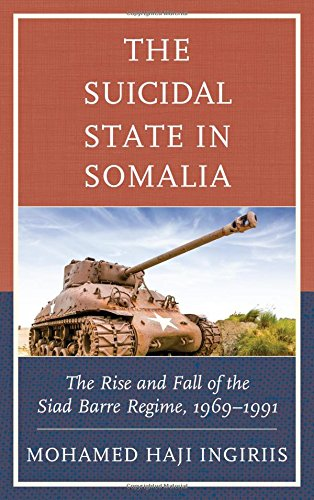 The Suicidal State in Somalia: The Rise and Fall of the Siad Barre Regime, 1969-1991, by Mohamed Haji Ingiriis