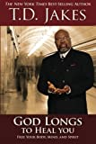 T.D. Jakes God Longs to Heal You: Free Your Body, Mind, and Spirit