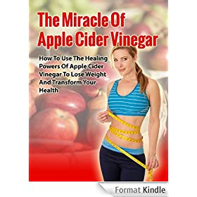 The Miracle Apple Cider Vinegar - How to Use the Healing Power of Apple Cider Vinegar to Lose Weight and Transform your Health (Apple Cider Vinegar Benefits, ... Remedies, Weight Loss) (English Edition)