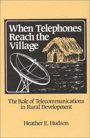 When Telephones Reach the Village: The Role of Telecommunication in Rural Development: Telecommunications and Rural Development (Communication, Culture, and Information Studies)