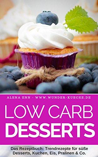 Low Carb Desserts: Das Kochbuch für Trendrezepte für Desserts, Kuchen, Eis, Pralinen & Co. - Mit Bonuskapitel aus dem Bestseller LOW CARB KUCHEN (Genussvoll abnehmen mit Low Carb 7)