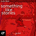 Something Like Stories: Something Like..., Book 7 Audiobook by Jay Bell Narrated by Kevin R. Free