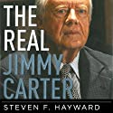 The Real Jimmy Carter: How Our Worst Ex-President Undermines American Foreign Policy, Coddles Dictators and Created the Party of Clinton and Kerry (       UNABRIDGED) by Steven F. Hayward Narrated by J. Arthur Tripp