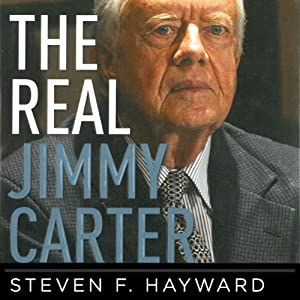 The Real Jimmy Carter: How Our Worst Ex-President Undermines American Foreign Policy, Coddles Dictators and Created the Party of Clinton and Kerry | [Steven F. Hayward]