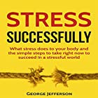 Stress Successfully: What Stress Does to Your Body and the Simple Steps to Take Right Now to Succeed in a Stressful World Hörbuch von George Jefferson Gesprochen von: Tom Taverna